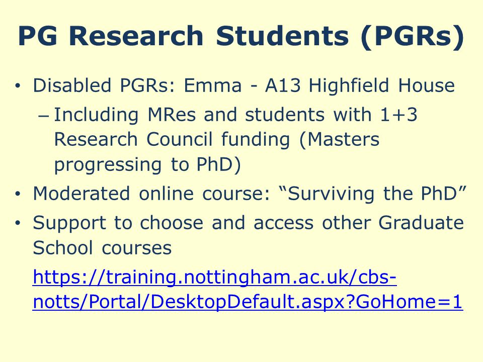 PG Research Students (PGRs) Disabled PGRs: Emma - A13 Highfield House – Including MRes and students with 1+3 Research Council funding (Masters progressing to PhD) Moderated online course: Surviving the PhD Support to choose and access other Graduate School courses https://training.nottingham.ac.uk/cbs- notts/Portal/DesktopDefault.aspx GoHome=1