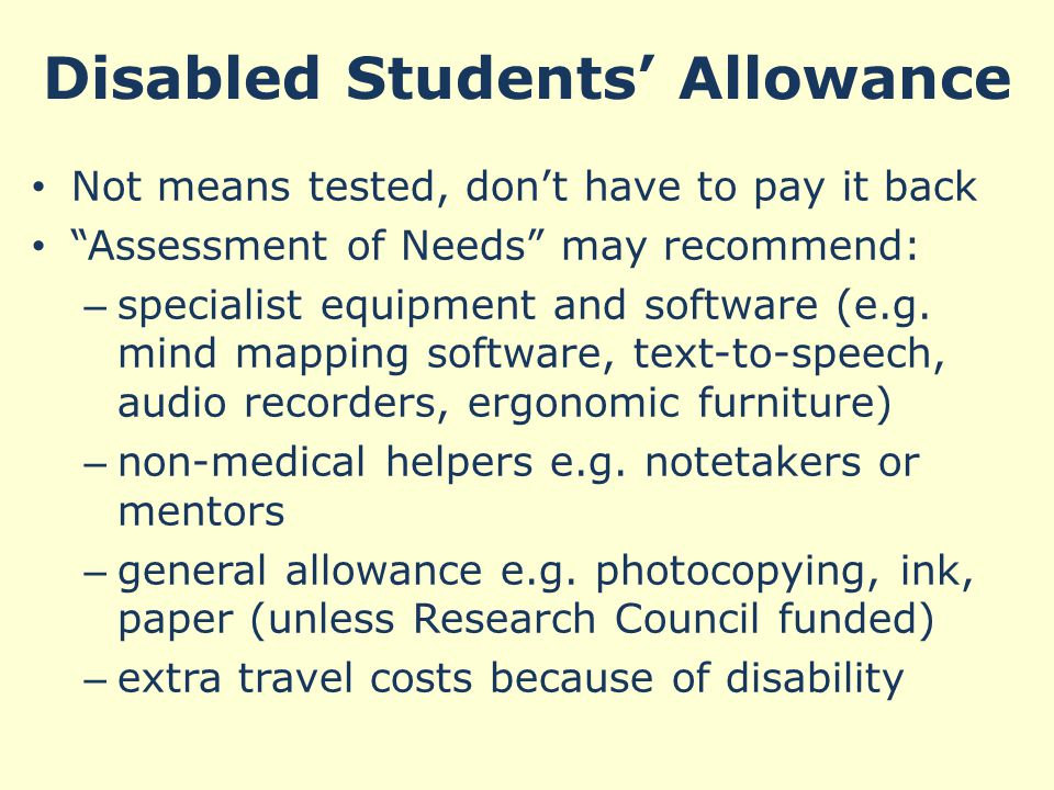 Disabled Students' Allowance Not means tested, don't have to pay it back Assessment of Needs may recommend: – specialist equipment and software (e.g.