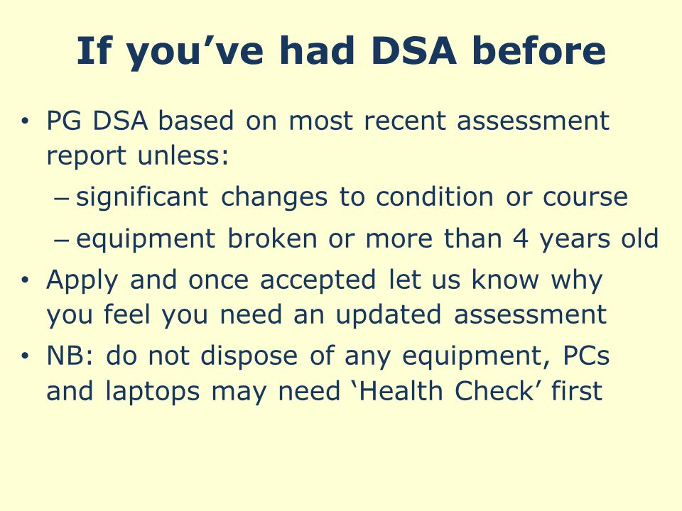 If you've had DSA before PG DSA based on most recent assessment report unless: – significant changes to condition or course – equipment broken or more than 4 years old Apply and once accepted let us know why you feel you need an updated assessment NB: do not dispose of any equipment, PCs and laptops may need 'Health Check' first