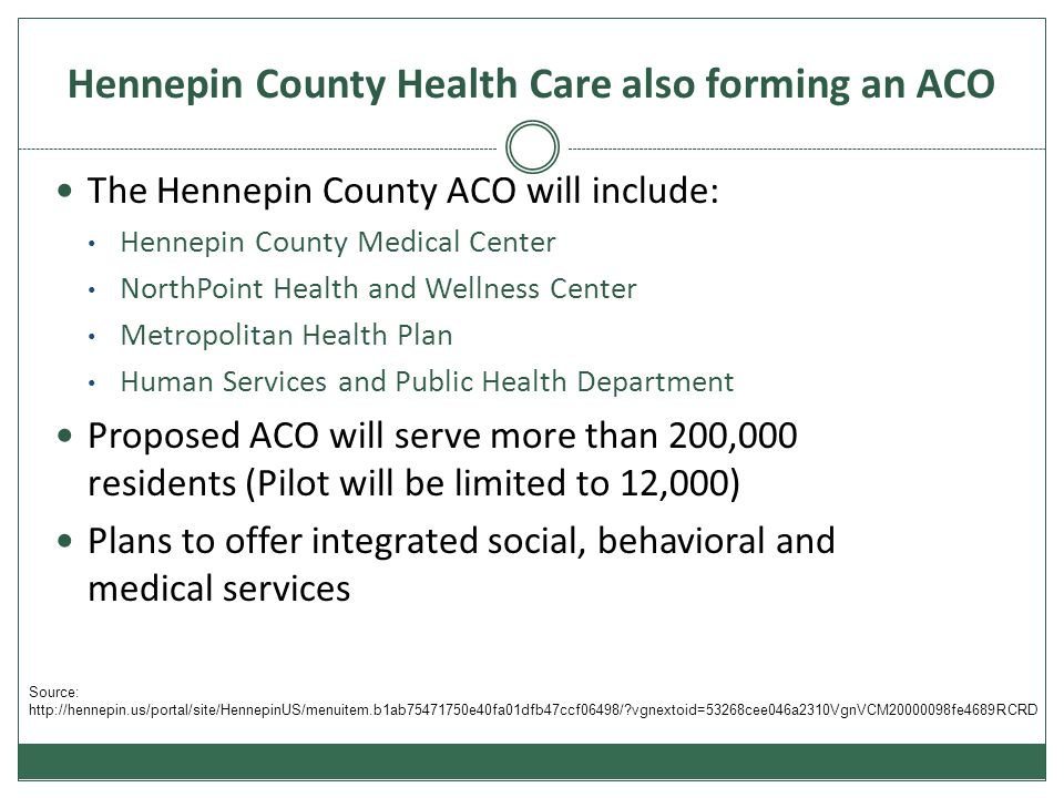Hennepin County Health Care also forming an ACO The Hennepin County ACO will include: Hennepin County Medical Center NorthPoint Health and Wellness Center Metropolitan Health Plan Human Services and Public Health Department Proposed ACO will serve more than 200,000 residents (Pilot will be limited to 12,000) Plans to offer integrated social, behavioral and medical services Source: http://hennepin.us/portal/site/HennepinUS/menuitem.b1ab75471750e40fa01dfb47ccf06498/?vgnextoid=53268cee046a2310VgnVCM20000098fe4689RCRD