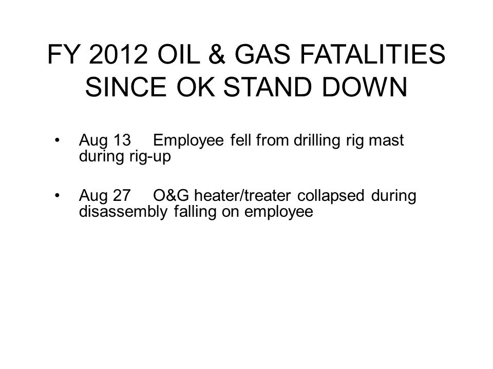 FY 2012 OIL & GAS FATALITIES SINCE OK STAND DOWN Aug 13Employee fell from drilling rig mast during rig-up Aug 27O&G heater/treater collapsed during disassembly falling on employee