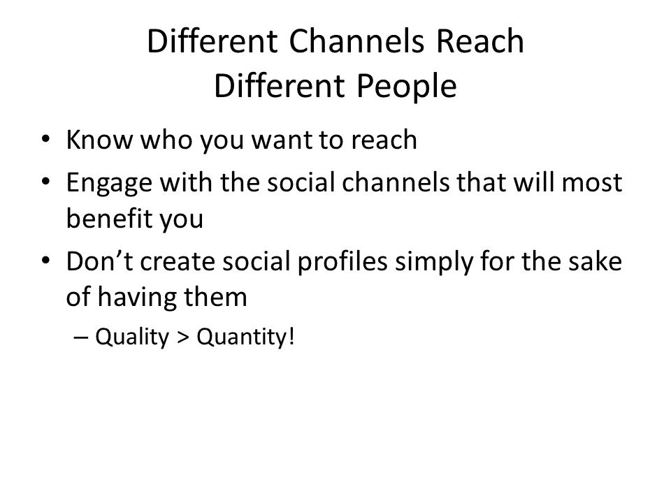 Different Channels Reach Different People Know who you want to reach Engage with the social channels that will most benefit you Don't create social profiles simply for the sake of having them – Quality > Quantity!