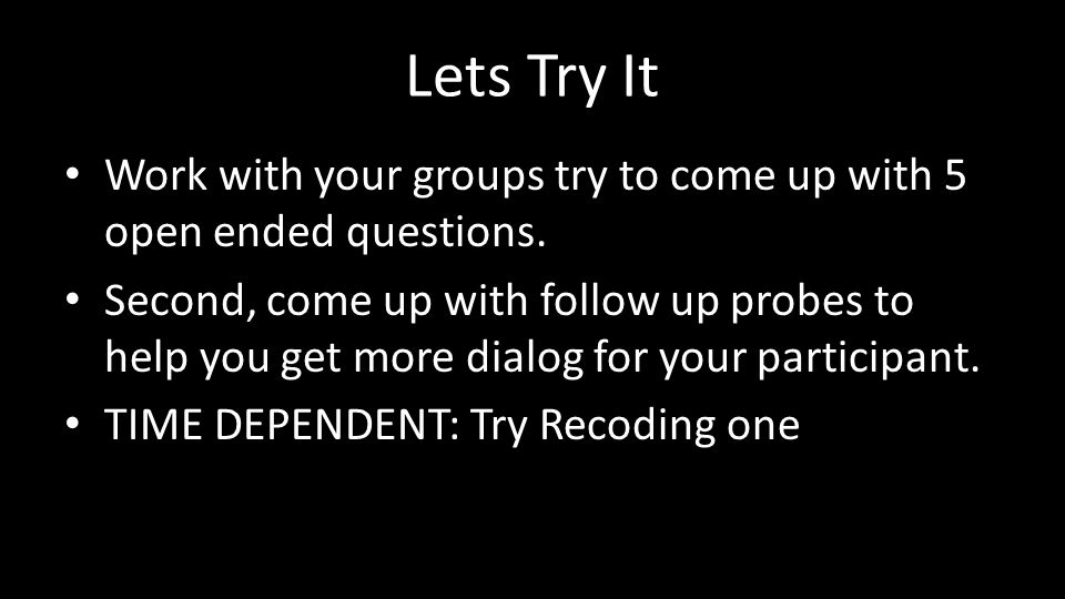 Lets Try It Work with your groups try to come up with 5 open ended questions.