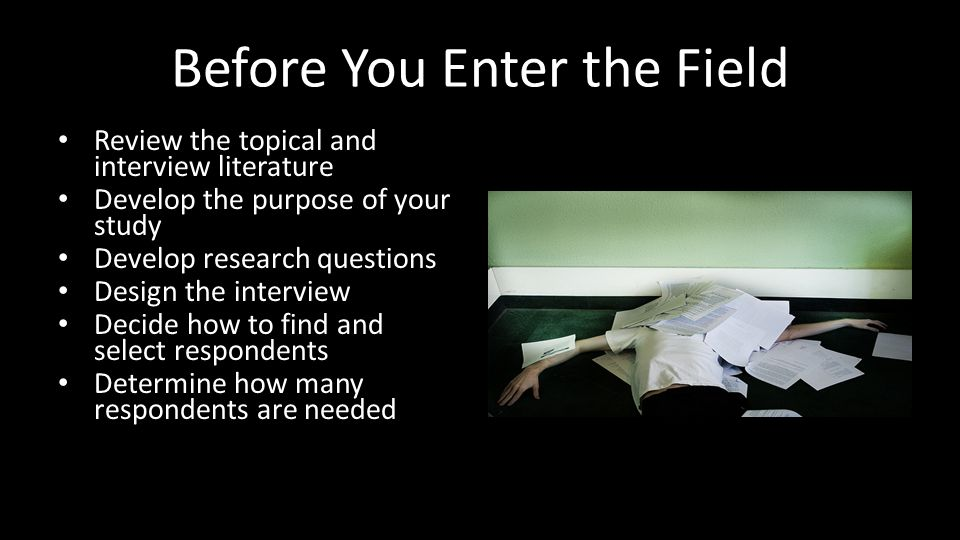 Before You Enter the Field Review the topical and interview literature Develop the purpose of your study Develop research questions Design the interview Decide how to find and select respondents Determine how many respondents are needed