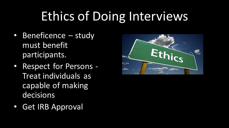 Ethics of Doing Interviews Beneficence – study must benefit participants.