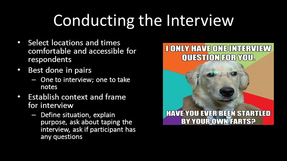 Conducting the Interview Select locations and times comfortable and accessible for respondents Best done in pairs – One to interview; one to take notes Establish context and frame for interview – Define situation, explain purpose, ask about taping the interview, ask if participant has any questions