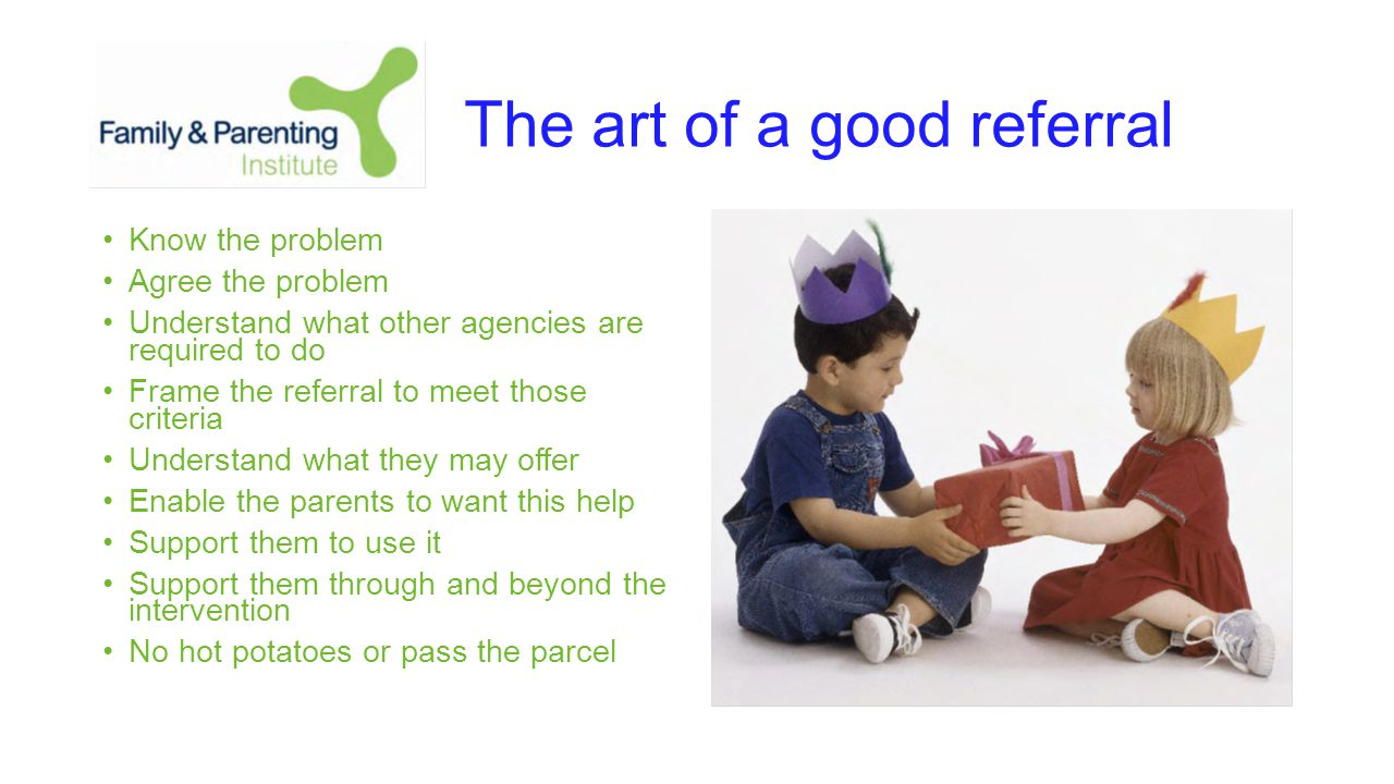 The art of a good referral Know the problem Agree the problem Understand what other agencies are required to do Frame the referral to meet those criteria Understand what they may offer Enable the parents to want this help Support them to use it Support them through and beyond the intervention No hot potatoes or pass the parcel