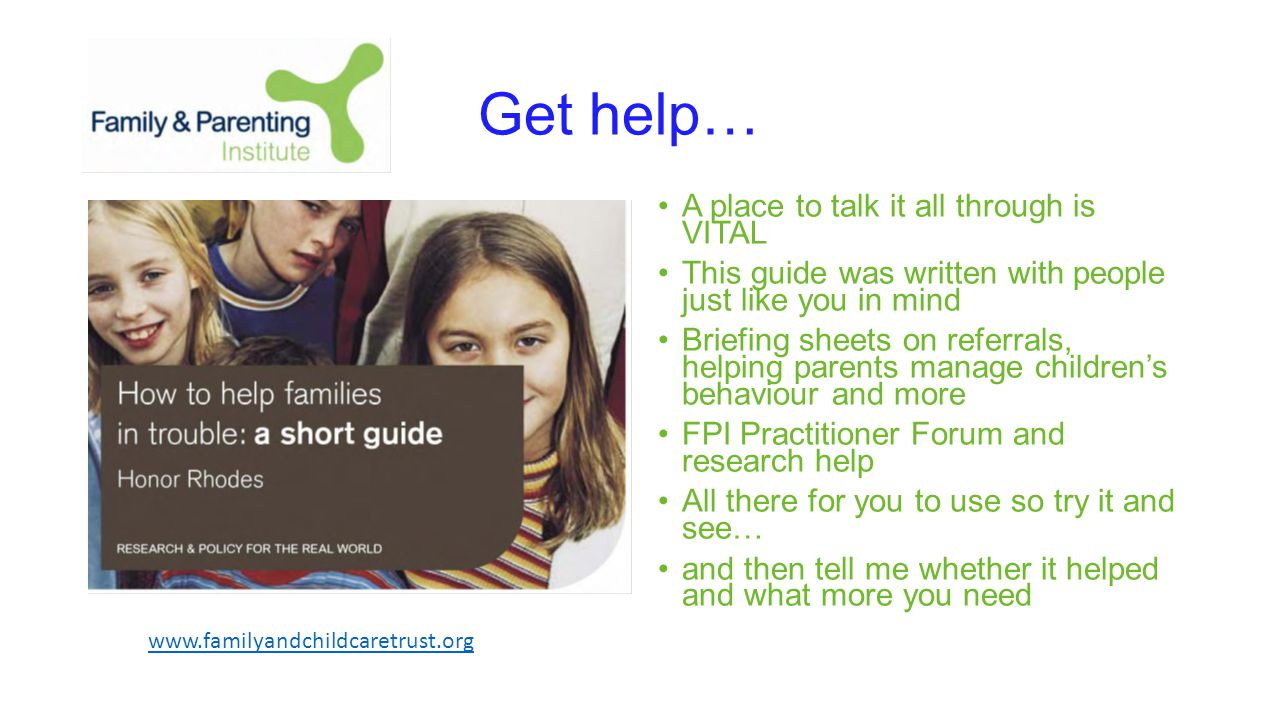 Get help… A place to talk it all through is VITAL This guide was written with people just like you in mind Briefing sheets on referrals, helping parents manage children's behaviour and more FPI Practitioner Forum and research help All there for you to use so try it and see… and then tell me whether it helped and what more you need www.familyandchildcaretrust.org