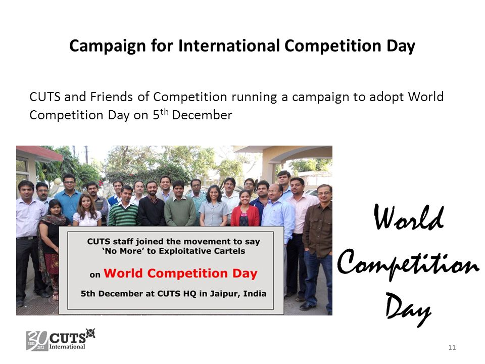 Campaign for International Competition Day CUTS and Friends of Competition running a campaign to adopt World Competition Day on 5 th December 11 World