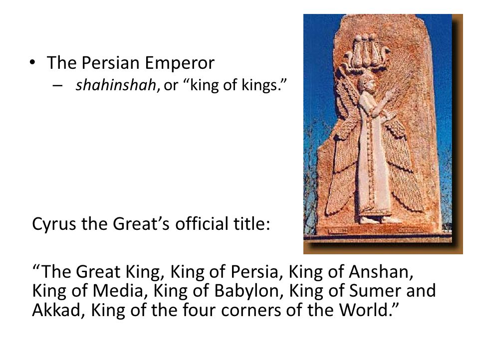The Persian Emperor – shahinshah, or king of kings. Cyrus the Great's official title: The Great King, King of Persia, King of Anshan, King of Media, King of Babylon, King of Sumer and Akkad, King of the four corners of the World.