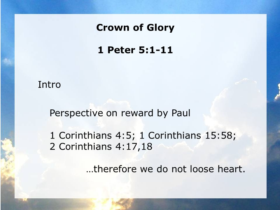 Crown of Glory 1 Peter 5:1-11 Intro Perspective on reward by Paul 1 Corinthians 4:5; 1 Corinthians 15:58; 2 Corinthians 4:17,18 …therefore we do not loose heart.