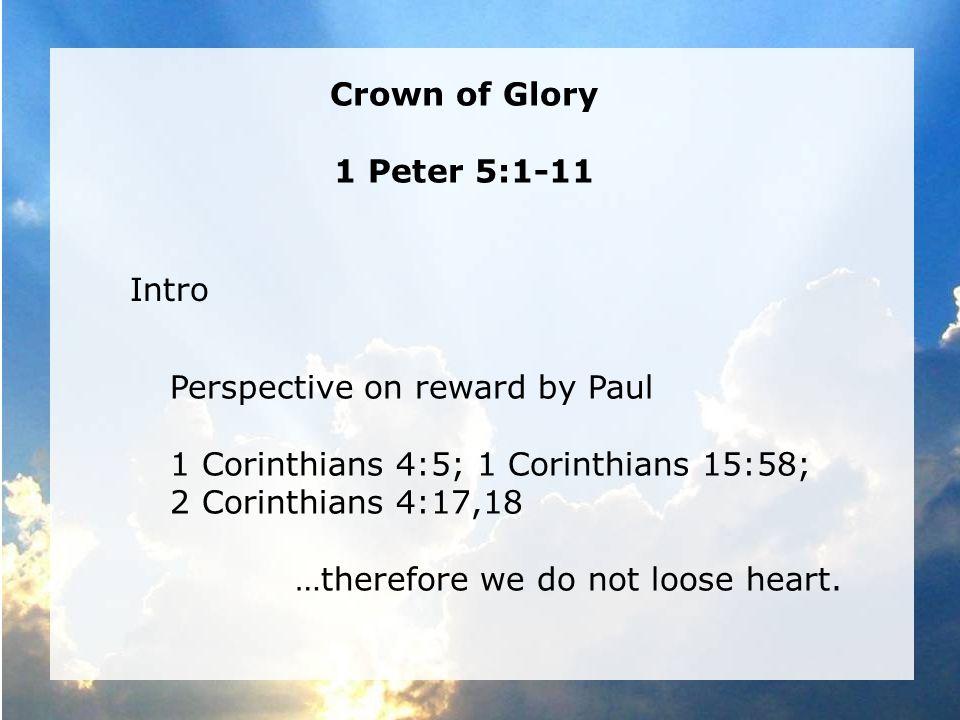 The Crown of Thorns — Mk 15:17 The Imperishable Crown — 1 Cor 9:24-27 The Crown of Joy—Phil 4:1; 1 Thess 2:19,20 The Crown of Righteousness—2 Tim 4:7,8 The Crown of Life—James 1:12 The Crown of Glory—1 Peter 5:1-4 Smyrna—Rev 2:10 & Philadelphia—Rev 3:11