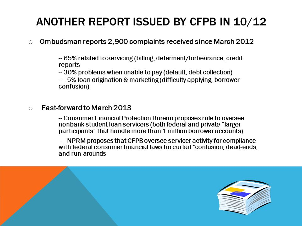 ANOTHER REPORT ISSUED BY CFPB IN 10/12 o Ombudsman reports 2,900 complaints received since March 2012 -- 65% related to servicing (billing, deferment/forbearance, credit reports -- 30% problems when unable to pay (default, debt collection) -- 5% loan origination & marketing (difficulty applying, borrower confusion) o Fast-forward to March 2013 -- Consumer Financial Protection Bureau proposes rule to oversee nonbank student loan servicers (both federal and private larger participants that handle more than 1 million borrower accounts) -- NPRM proposes that CFPB oversee servicer activity for compliance with federal consumer financial laws tio curtail confusion, dead-ends, and run-arounds