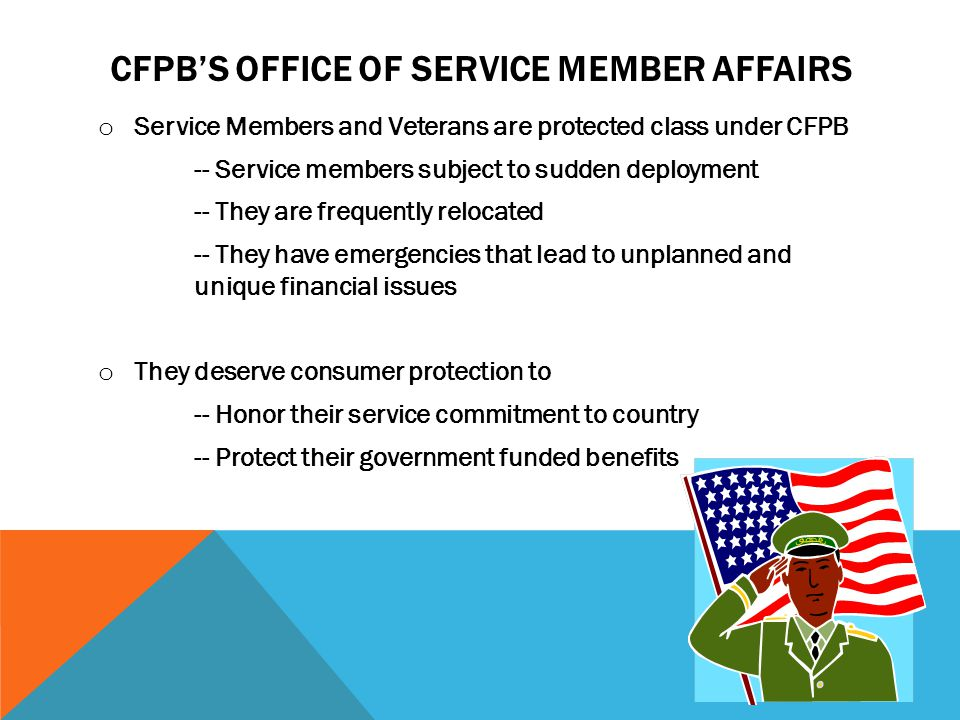 CFPB'S OFFICE OF SERVICE MEMBER AFFAIRS o Service Members and Veterans are protected class under CFPB -- Service members subject to sudden deployment -- They are frequently relocated -- They have emergencies that lead to unplanned and unique financial issues o They deserve consumer protection to -- Honor their service commitment to country -- Protect their government funded benefits