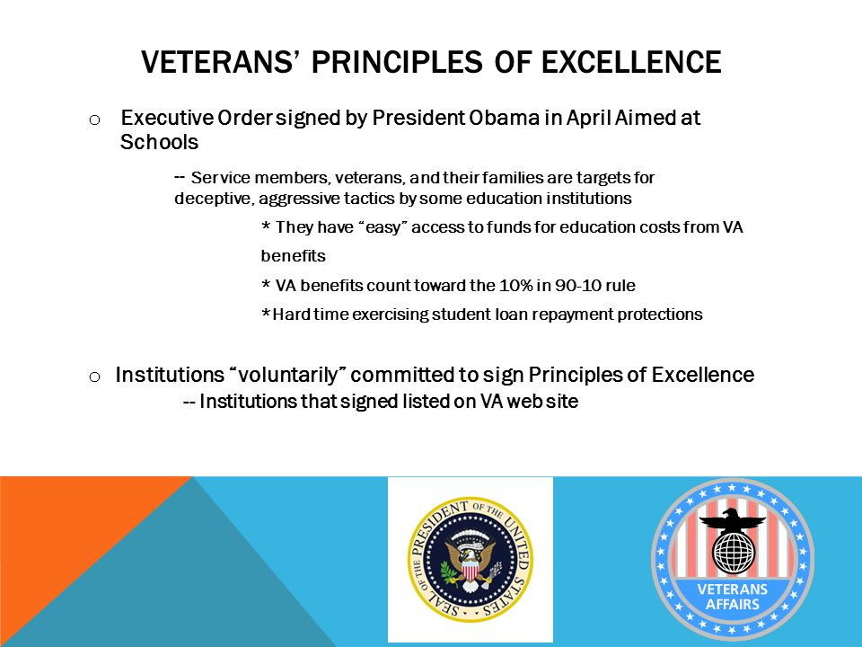VETERANS' PRINCIPLES OF EXCELLENCE o Executive Order signed by President Obama in April Aimed at Schools -- Service members, veterans, and their families are targets for deceptive, aggressive tactics by some education institutions * They have easy access to funds for education costs from VA benefits * VA benefits count toward the 10% in 90-10 rule *Hard time exercising student loan repayment protections o Institutions voluntarily committed to sign Principles of Excellence -- Institutions that signed listed on VA web site