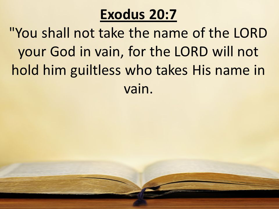 Exodus 20:7 You shall not take the name of the LORD your God in vain, for the LORD will not hold him guiltless who takes His name in vain.