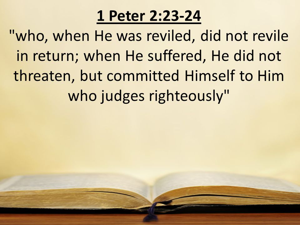 1 Peter 2:23-24 who, when He was reviled, did not revile in return; when He suffered, He did not threaten, but committed Himself to Him who judges righteously