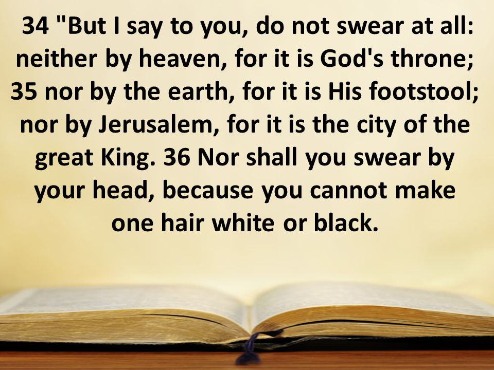 34 But I say to you, do not swear at all: neither by heaven, for it is God s throne; 35 nor by the earth, for it is His footstool; nor by Jerusalem, for it is the city of the great King.
