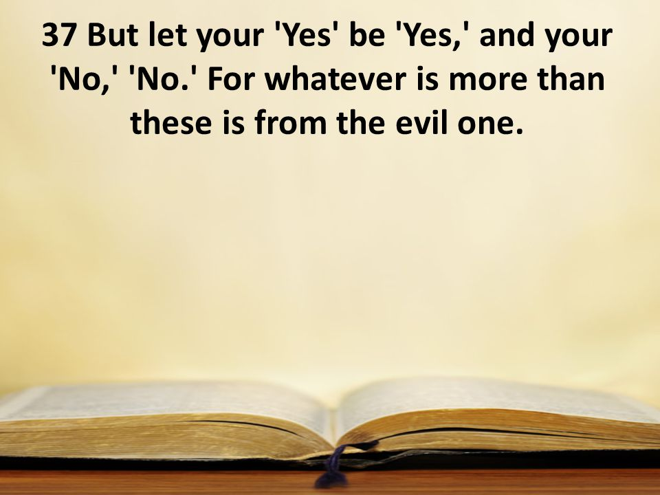 37 But let your Yes be Yes, and your No, No. For whatever is more than these is from the evil one.