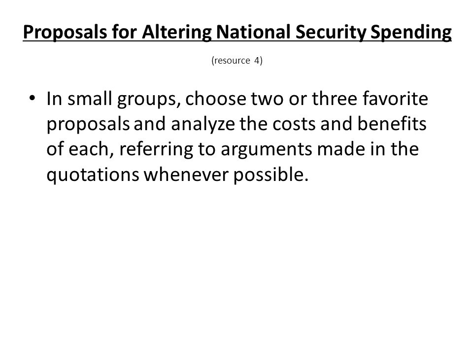 Proposals for Altering National Security Spending (resource 4) In small groups, choose two or three favorite proposals and analyze the costs and benefits of each, referring to arguments made in the quotations whenever possible.