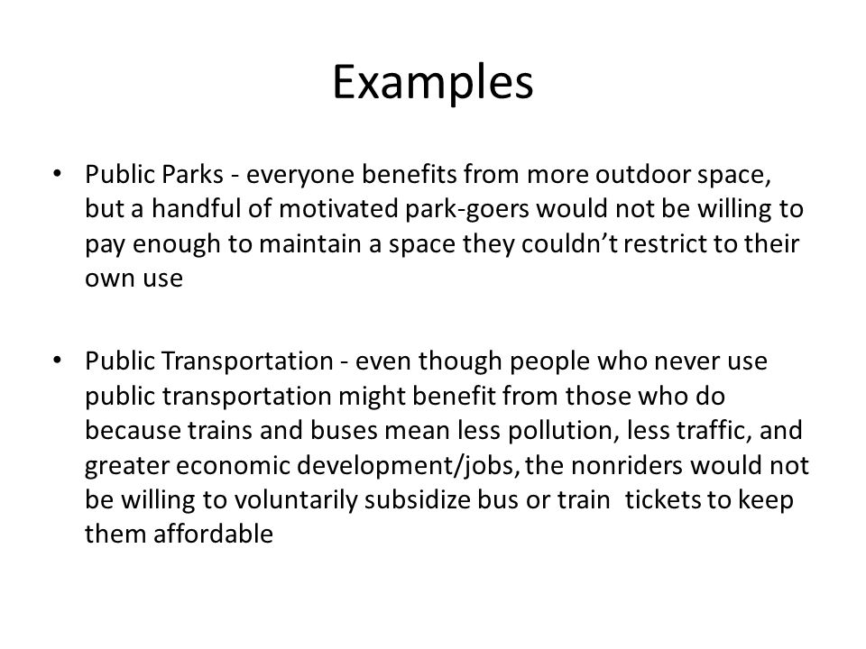 Examples Public Parks - everyone benefits from more outdoor space, but a handful of motivated park-goers would not be willing to pay enough to maintain a space they couldn't restrict to their own use Public Transportation - even though people who never use public transportation might benefit from those who do because trains and buses mean less pollution, less traffic, and greater economic development/jobs, the nonriders would not be willing to voluntarily subsidize bus or train tickets to keep them affordable