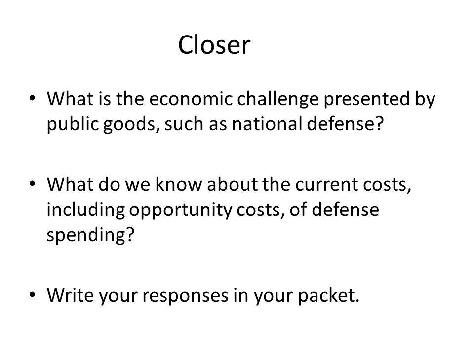 Closer What is the economic challenge presented by public goods, such as national defense.