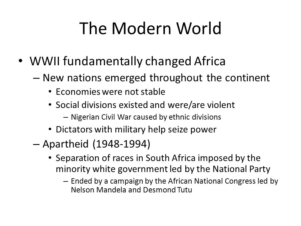 The Modern World WWII fundamentally changed Africa – New nations emerged throughout the continent Economies were not stable Social divisions existed and were/are violent – Nigerian Civil War caused by ethnic divisions Dictators with military help seize power – Apartheid (1948-1994) Separation of races in South Africa imposed by the minority white government led by the National Party – Ended by a campaign by the African National Congress led by Nelson Mandela and Desmond Tutu