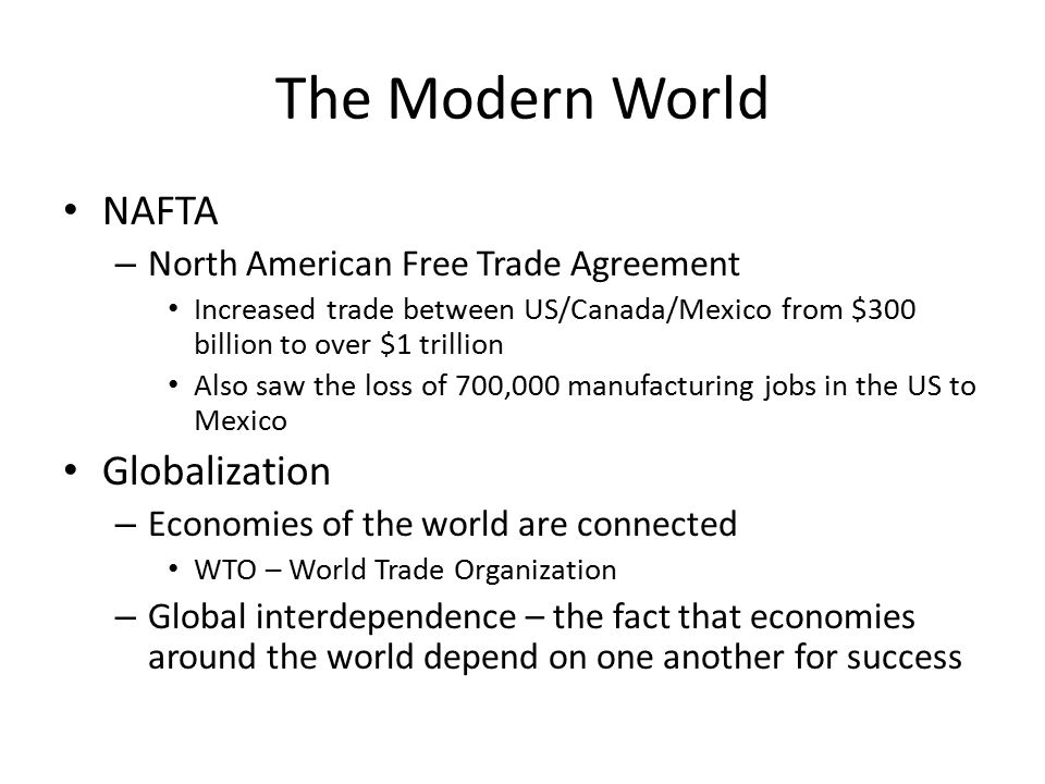 The Modern World NAFTA – North American Free Trade Agreement Increased trade between US/Canada/Mexico from $300 billion to over $1 trillion Also saw the loss of 700,000 manufacturing jobs in the US to Mexico Globalization – Economies of the world are connected WTO – World Trade Organization – Global interdependence – the fact that economies around the world depend on one another for success
