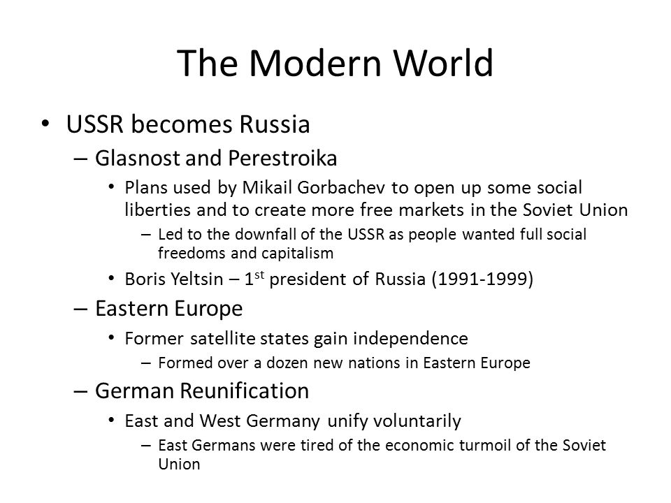 The Modern World USSR becomes Russia – Glasnost and Perestroika Plans used by Mikail Gorbachev to open up some social liberties and to create more free markets in the Soviet Union – Led to the downfall of the USSR as people wanted full social freedoms and capitalism Boris Yeltsin – 1 st president of Russia (1991-1999) – Eastern Europe Former satellite states gain independence – Formed over a dozen new nations in Eastern Europe – German Reunification East and West Germany unify voluntarily – East Germans were tired of the economic turmoil of the Soviet Union