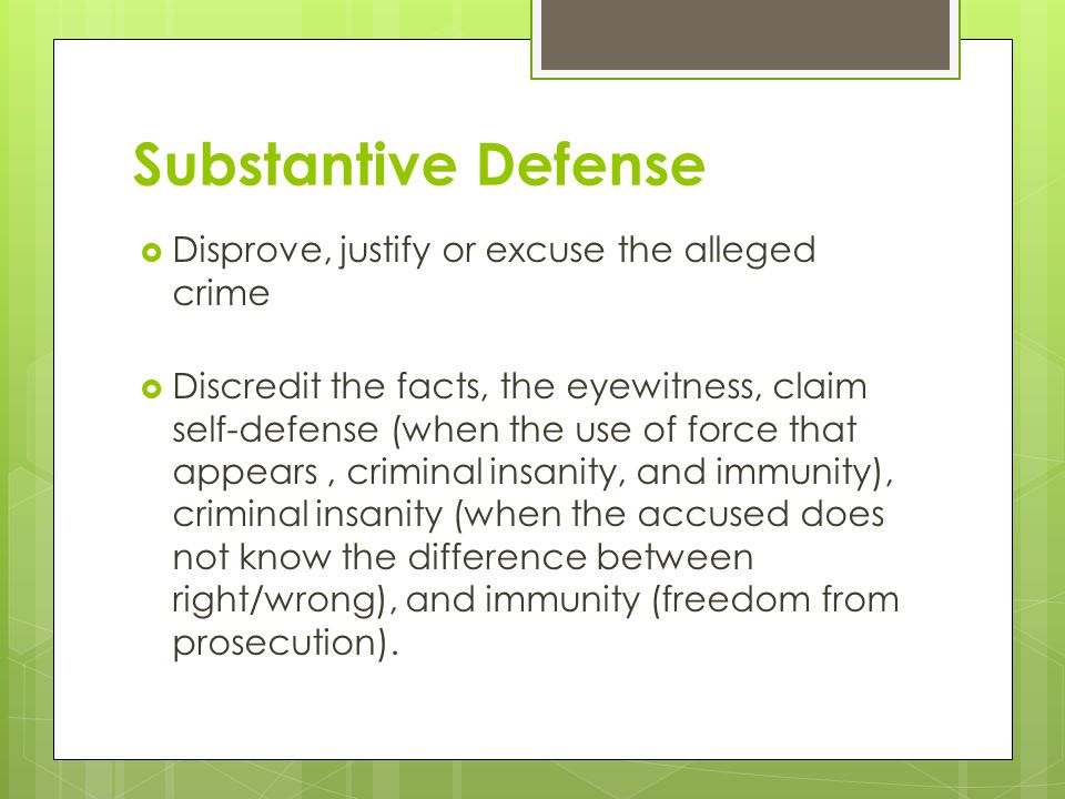 Substantive Defense  Disprove, justify or excuse the alleged crime  Discredit the facts, the eyewitness, claim self-defense (when the use of force that appears, criminal insanity, and immunity), criminal insanity (when the accused does not know the difference between right/wrong), and immunity (freedom from prosecution).