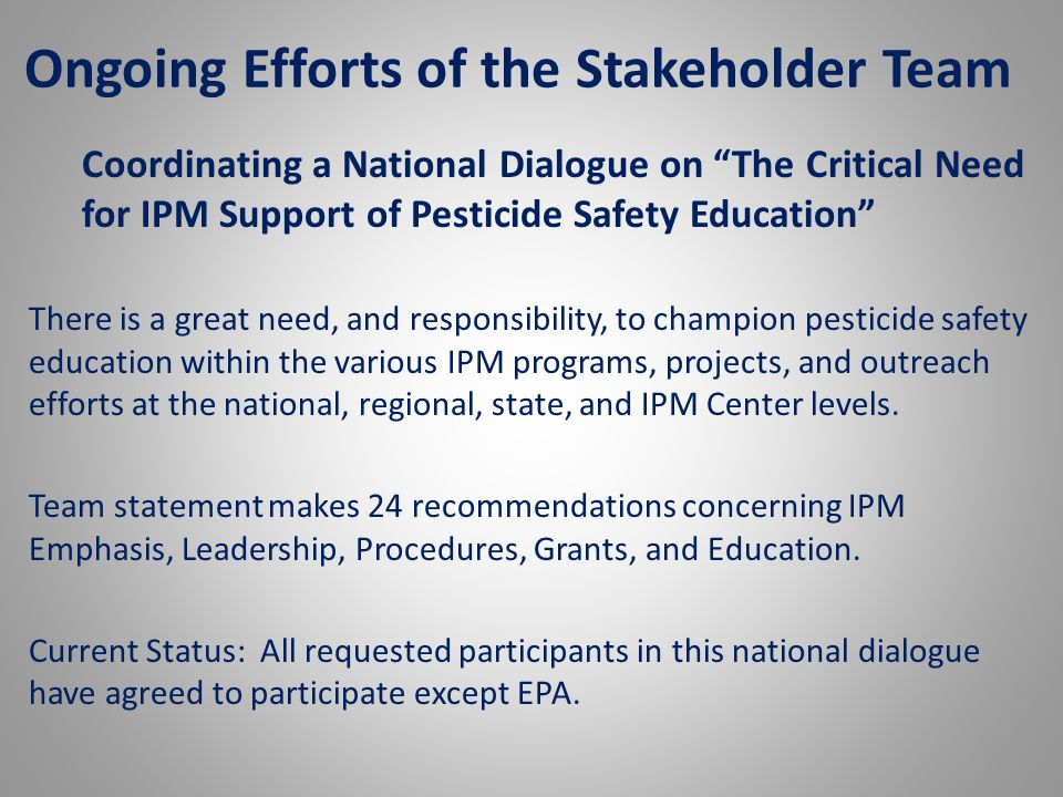 Ongoing Efforts of the Stakeholder Team Coordinating a National Dialogue on The Critical Need for IPM Support of Pesticide Safety Education There is a great need, and responsibility, to champion pesticide safety education within the various IPM programs, projects, and outreach efforts at the national, regional, state, and IPM Center levels.