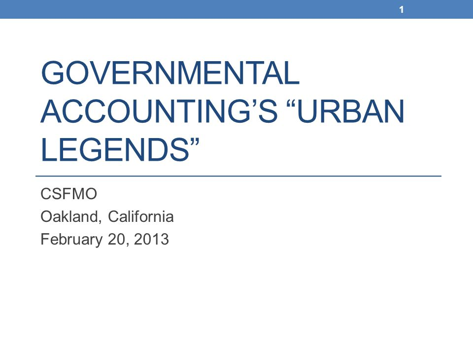 "GOVERNMENTAL ACCOUNTING'S ""URBAN LEGENDS"" CSFMO Oakland, California February 20, 2013 1"