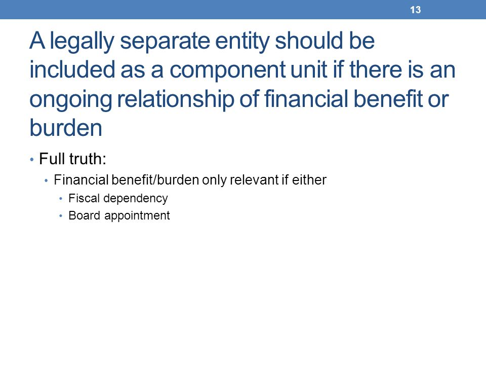 A legally separate entity should be included as a component unit if there is an ongoing relationship of financial benefit or burden Full truth: Financ