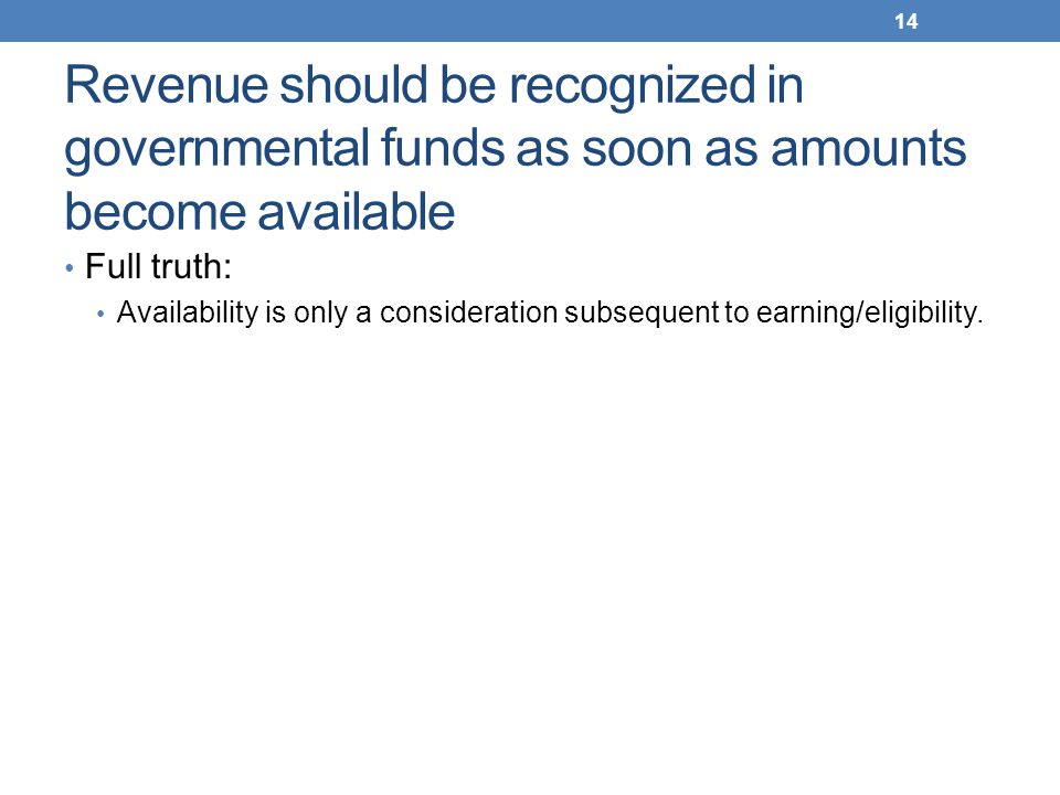 Revenue should be recognized in governmental funds as soon as amounts become available Full truth: Availability is only a consideration subsequent to