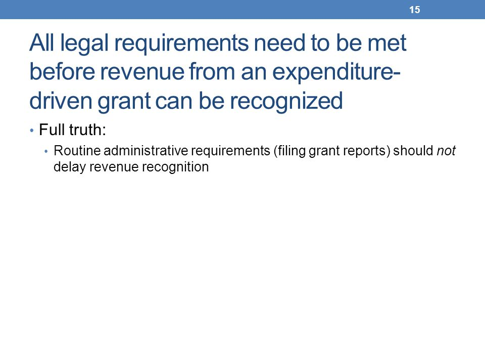 All legal requirements need to be met before revenue from an expenditure- driven grant can be recognized Full truth: Routine administrative requiremen