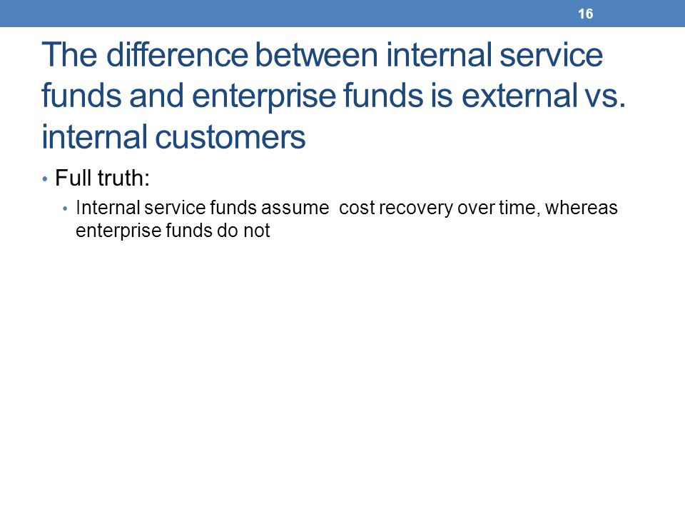 The difference between internal service funds and enterprise funds is external vs. internal customers Full truth: Internal service funds assume cost r