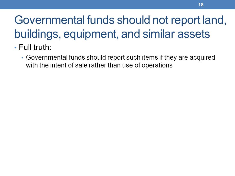 Governmental funds should not report land, buildings, equipment, and similar assets Full truth: Governmental funds should report such items if they ar