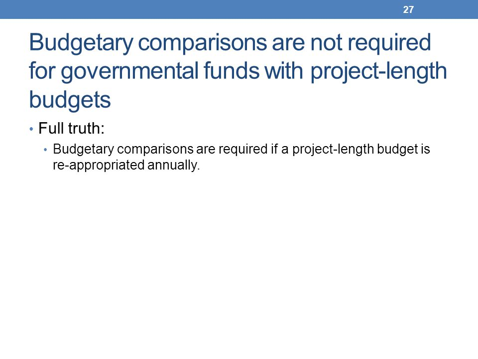 Budgetary comparisons are not required for governmental funds with project-length budgets Full truth: Budgetary comparisons are required if a project-