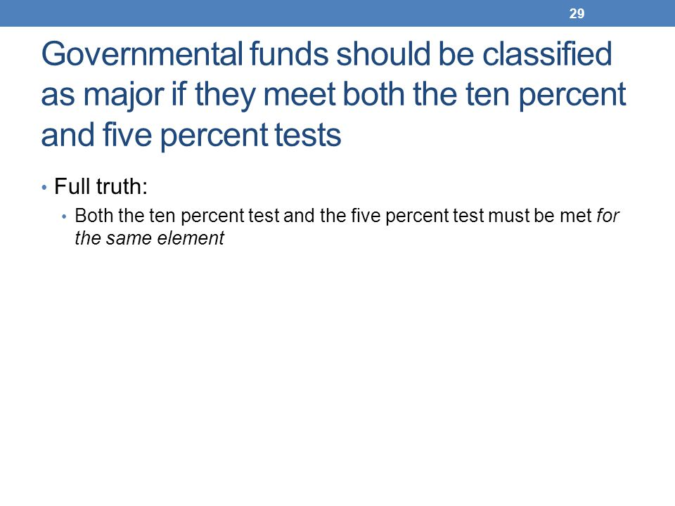 Governmental funds should be classified as major if they meet both the ten percent and five percent tests Full truth: Both the ten percent test and th