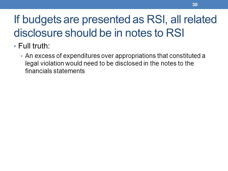 If budgets are presented as RSI, all related disclosure should be in notes to RSI Full truth: An excess of expenditures over appropriations that const