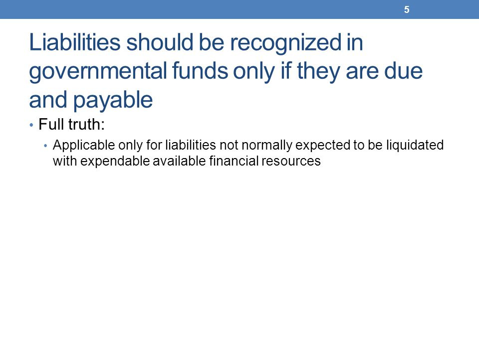 Liabilities should be recognized in governmental funds only if they are due and payable Full truth: Applicable only for liabilities not normally expec
