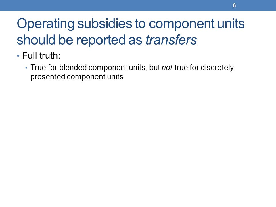 Operating subsidies to component units should be reported as transfers Full truth: True for blended component units, but not true for discretely prese