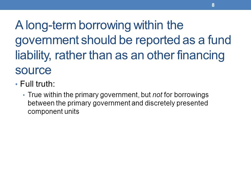 A long-term borrowing within the government should be reported as a fund liability, rather than as an other financing source Full truth: True within t