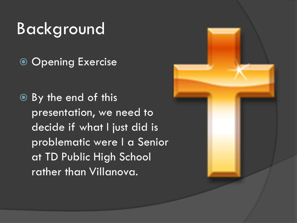 Background  Opening Exercise  By the end of this presentation, we need to decide if what I just did is problematic were I a Senior at TD Public High School rather than Villanova.