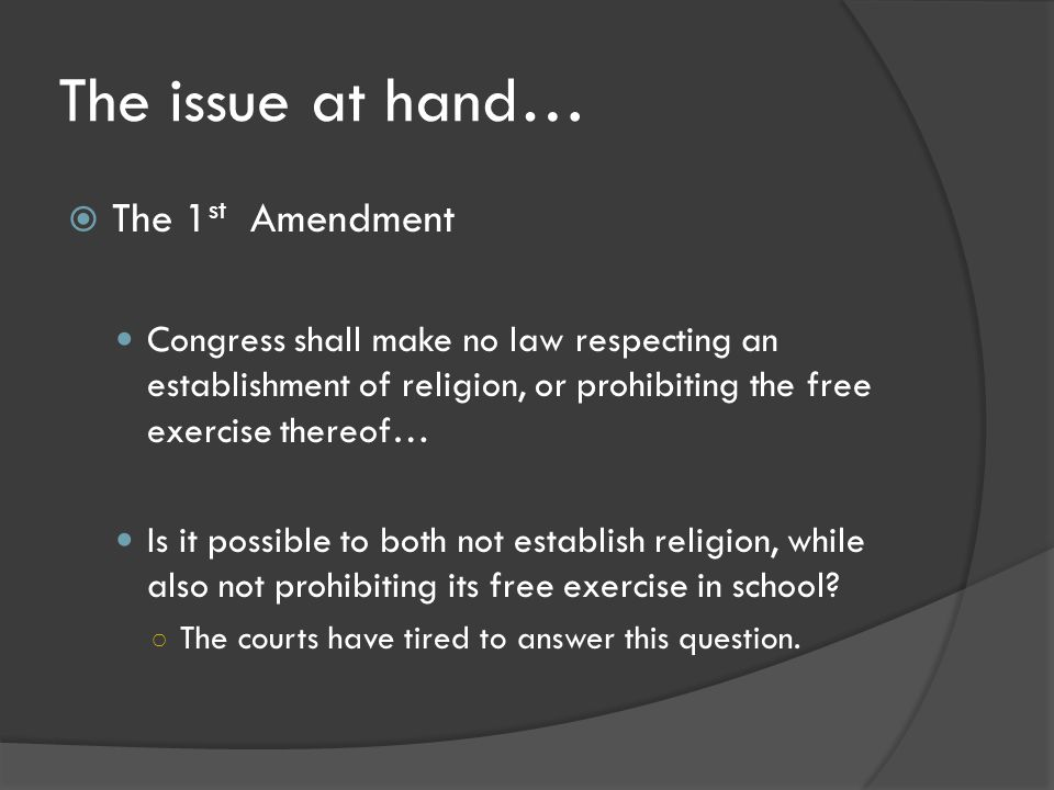 The issue at hand…  The 1 st Amendment Congress shall make no law respecting an establishment of religion, or prohibiting the free exercise thereof… Is it possible to both not establish religion, while also not prohibiting its free exercise in school.