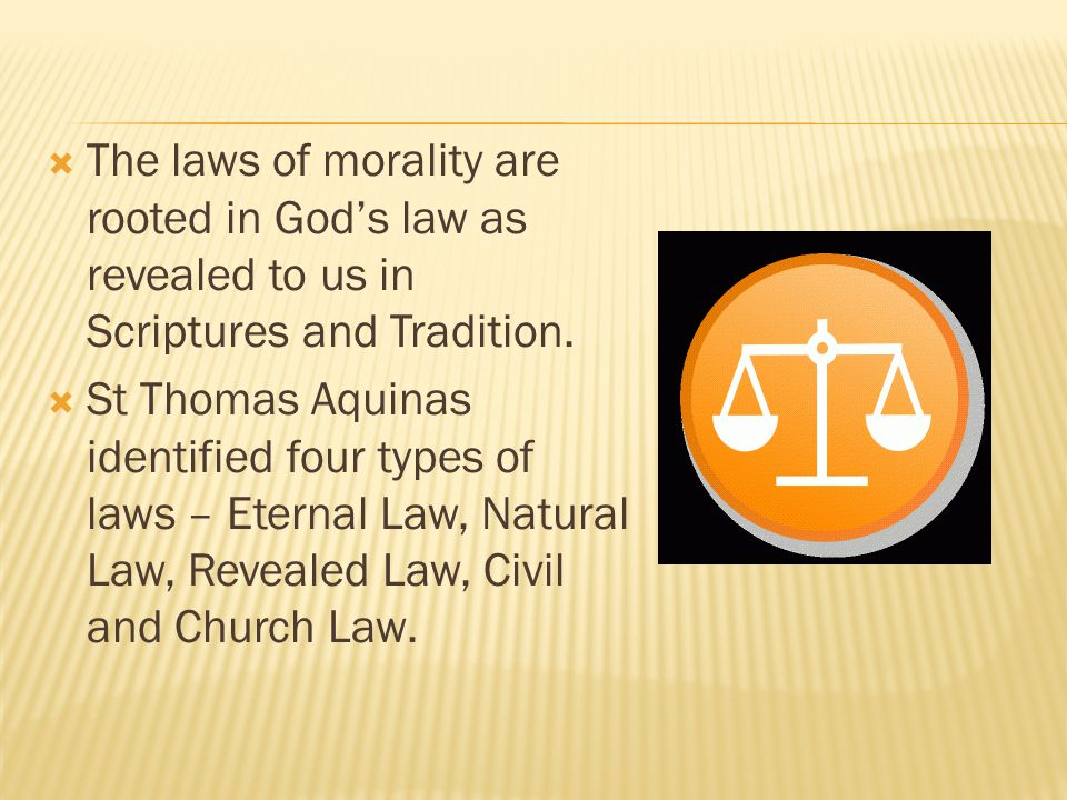  The laws of morality are rooted in God's law as revealed to us in Scriptures and Tradition.
