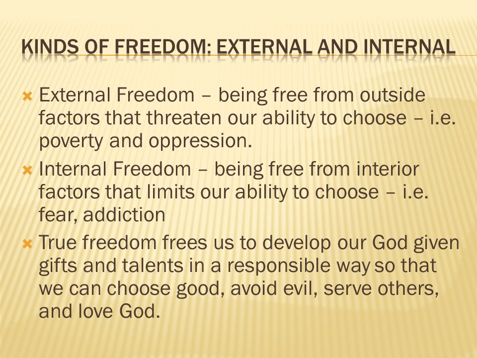  External Freedom – being free from outside factors that threaten our ability to choose – i.e. poverty and oppression.  Internal Freedom – being fre