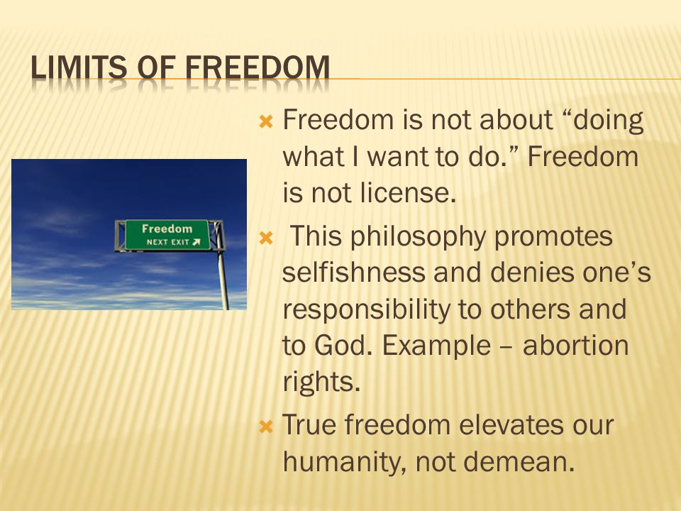 """ Freedom is not about """"doing what I want to do."""" Freedom is not license.  This philosophy promotes selfishness and denies one's responsibility to ot"""