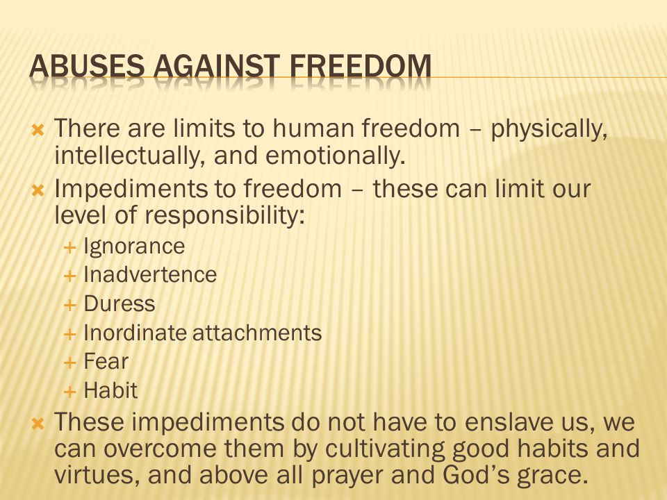 There are limits to human freedom – physically, intellectually, and emotionally.  Impediments to freedom – these can limit our level of responsibil