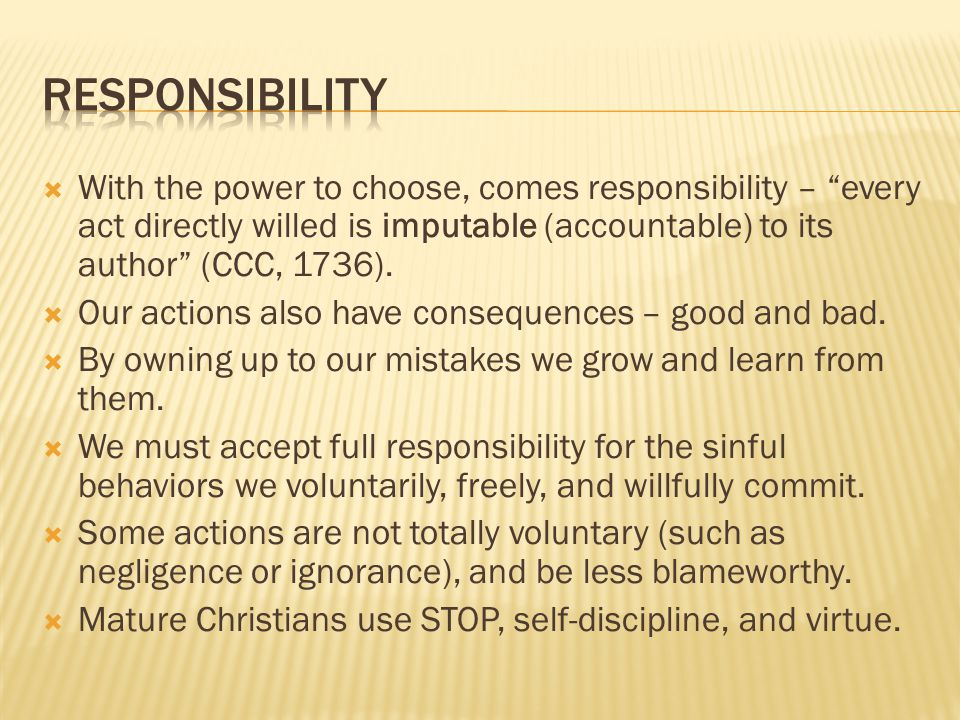  With the power to choose, comes responsibility – every act directly willed is imputable (accountable) to its author (CCC, 1736).